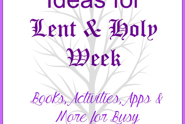 60+ ideas for lent and holy week - books activities apps and more for busy families