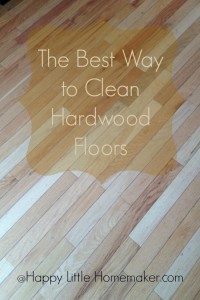 The Best Way To Clean Hardwood Floors Happy Little Homemaker